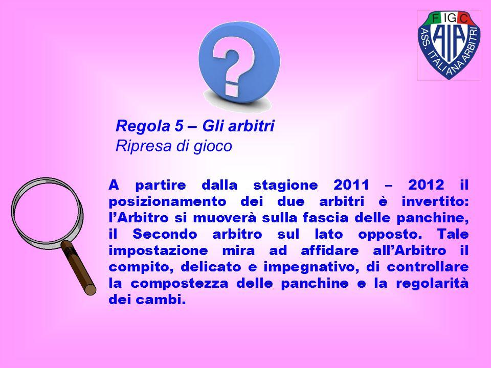 Regola 5 – Gli arbitri Ripresa di gioco A partire dalla stagione 2011 – 2012 il posizionamento dei due arbitri è invertito: lArbitro si muoverà sulla