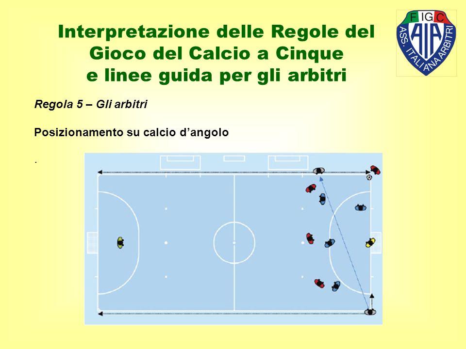 Regola 5 – Gli arbitri Posizionamento su calcio dangolo. Interpretazione delle Regole del Gioco del Calcio a Cinque e linee guida per gli arbitri