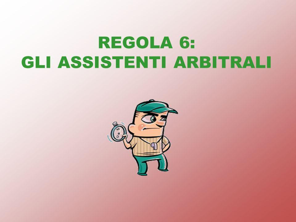 REGOLA 6: GLI ASSISTENTI ARBITRALI