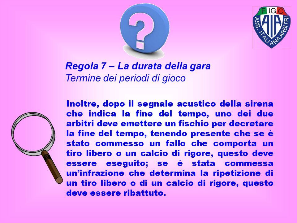 Regola 7 – La durata della gara Termine dei periodi di gioco Inoltre, dopo il segnale acustico della sirena che indica la fine del tempo, uno dei due