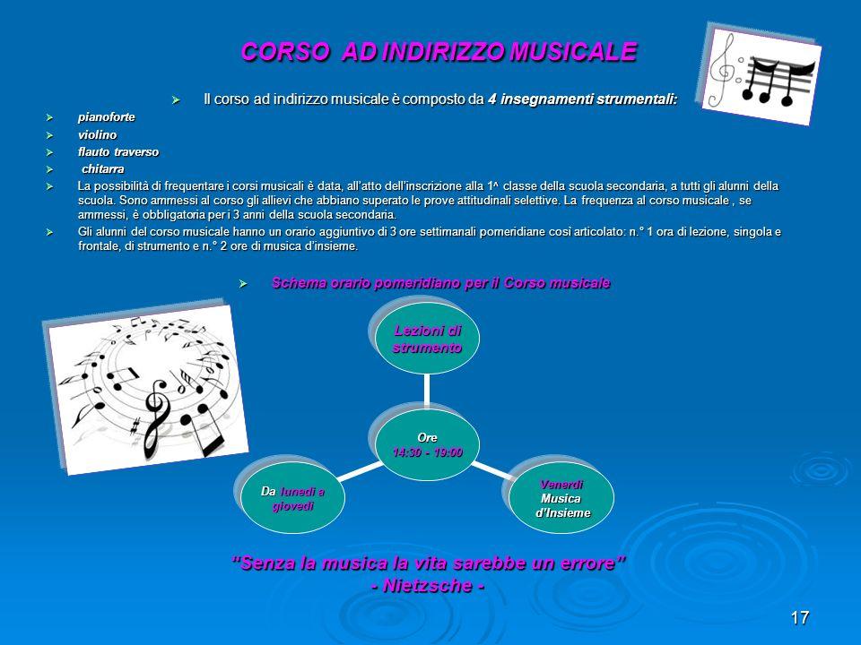17 CORSO AD INDIRIZZO MUSICALE CORSO AD INDIRIZZO MUSICALE Il corso ad indirizzo musicale è composto da 4 insegnamenti strumentali: Il corso ad indiri