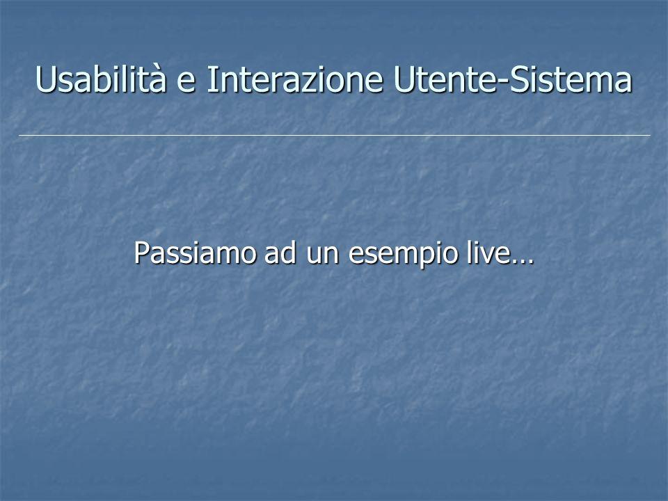 Usabilità e Interazione Utente-Sistema Passiamo ad un esempio live…