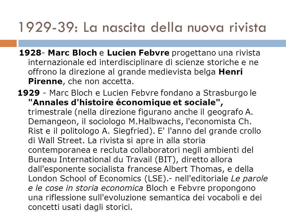 1929-39: La nascita della nuova rivista 1928- Marc Bloch e Lucien Febvre progettano una rivista internazionale ed interdisciplinare di scienze storiche e ne offrono la direzione al grande medievista belga Henri Pirenne, che non accetta.