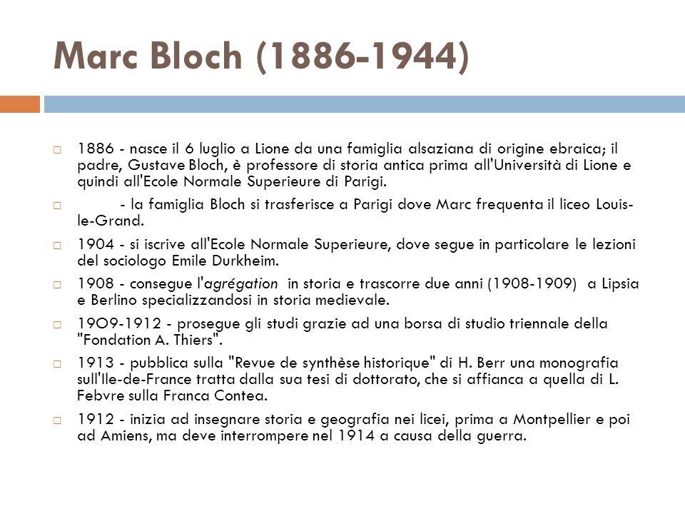 Marc Bloch (1886-1944) 1886 - nasce il 6 luglio a Lione da una famiglia alsaziana di origine ebraica; il padre, Gustave Bloch, è professore di storia antica prima all Università di Lione e quindi all Ecole Normale Superieure di Parigi.