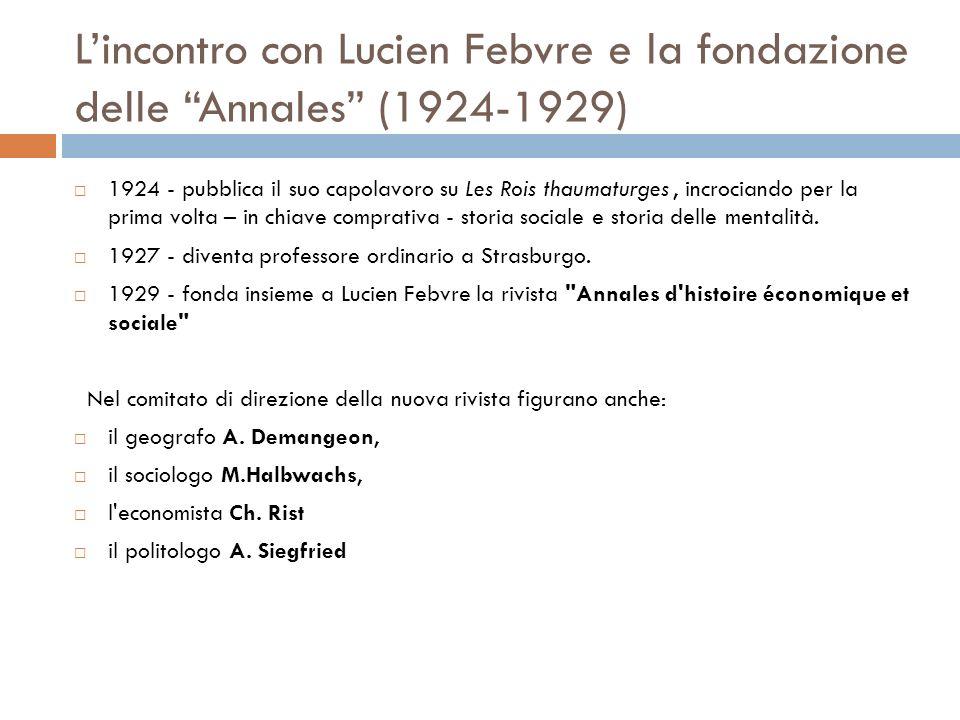 Lincontro con Lucien Febvre e la fondazione delle Annales (1924-1929) 1924 - pubblica il suo capolavoro su Les Rois thaumaturges, incrociando per la prima volta – in chiave comprativa - storia sociale e storia delle mentalità.