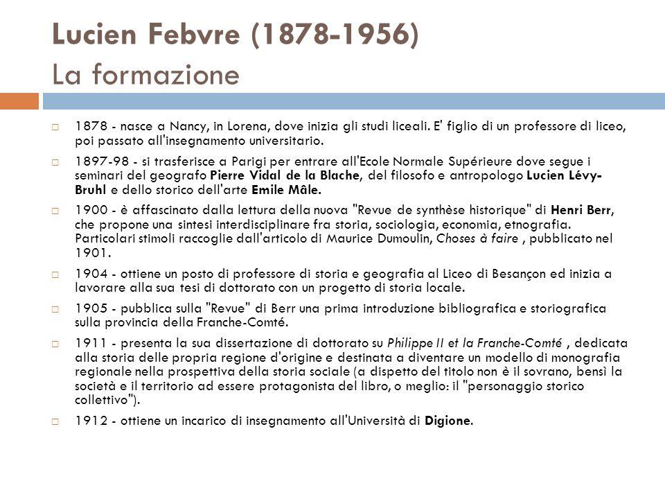 Lucien Febvre (1878-1956) La formazione 1878 - nasce a Nancy, in Lorena, dove inizia gli studi liceali. E' figlio di un professore di liceo, poi passa