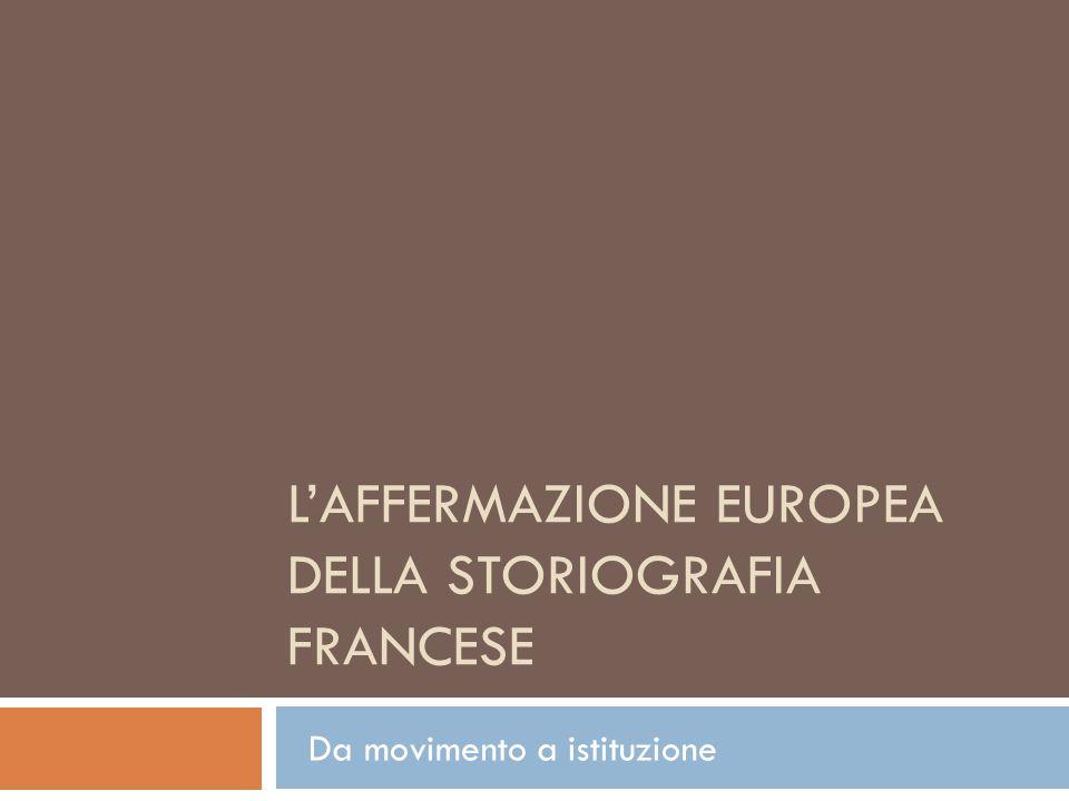LAFFERMAZIONE EUROPEA DELLA STORIOGRAFIA FRANCESE Da movimento a istituzione