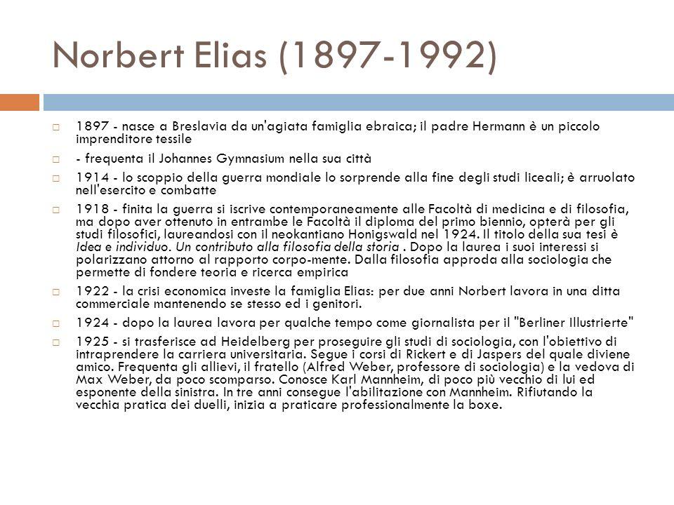Norbert Elias (1897-1992) 1897 - nasce a Breslavia da un agiata famiglia ebraica; il padre Hermann è un piccolo imprenditore tessile - frequenta il Johannes Gymnasium nella sua città 1914 - lo scoppio della guerra mondiale lo sorprende alla fine degli studi liceali; è arruolato nell esercito e combatte 1918 - finita la guerra si iscrive contemporaneamente alle Facoltà di medicina e di filosofia, ma dopo aver ottenuto in entrambe le Facoltà il diploma del primo biennio, opterà per gli studi filosofici, laureandosi con il neokantiano Honigswald nel 1924.