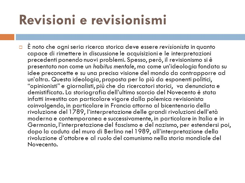 Revisioni e revisionismi È noto che ogni seria ricerca storica deve essere revisionista in quanto capace di rimettere in discussione le acquisizioni e le interpretazioni precedenti ponendo nuovi problemi.