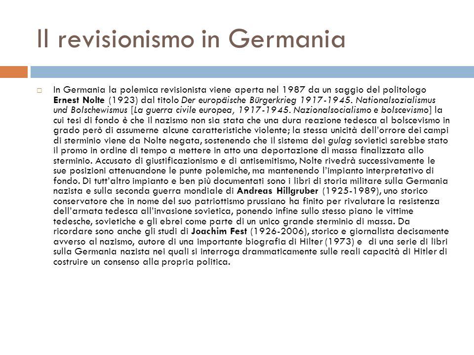 Il revisionismo in Germania In Germania la polemica revisionista viene aperta nel 1987 da un saggio del politologo Ernest Nolte (1923) dal titolo Der europäische Bürgerkrieg 1917-1945.