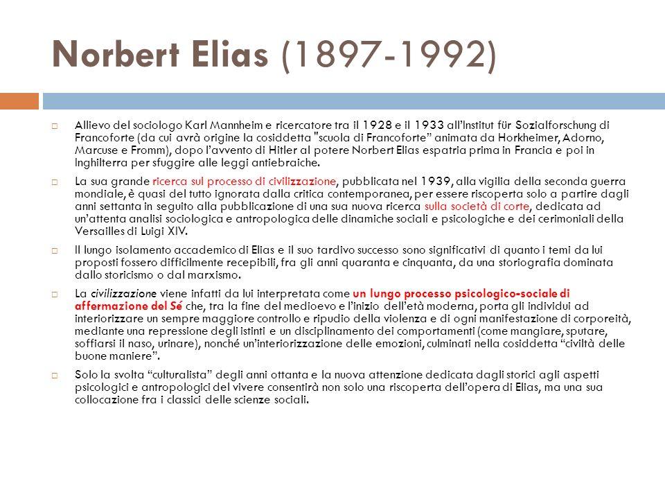 Norbert Elias (1897-1992) Allievo del sociologo Karl Mannheim e ricercatore tra il 1928 e il 1933 allInstitut für Sozialforschung di Francoforte (da cui avrà origine la cosiddetta scuola di Francoforte animata da Horkheimer, Adorno, Marcuse e Fromm), dopo lavvento di Hitler al potere Norbert Elias espatria prima in Francia e poi in Inghilterra per sfuggire alle leggi antiebraiche.