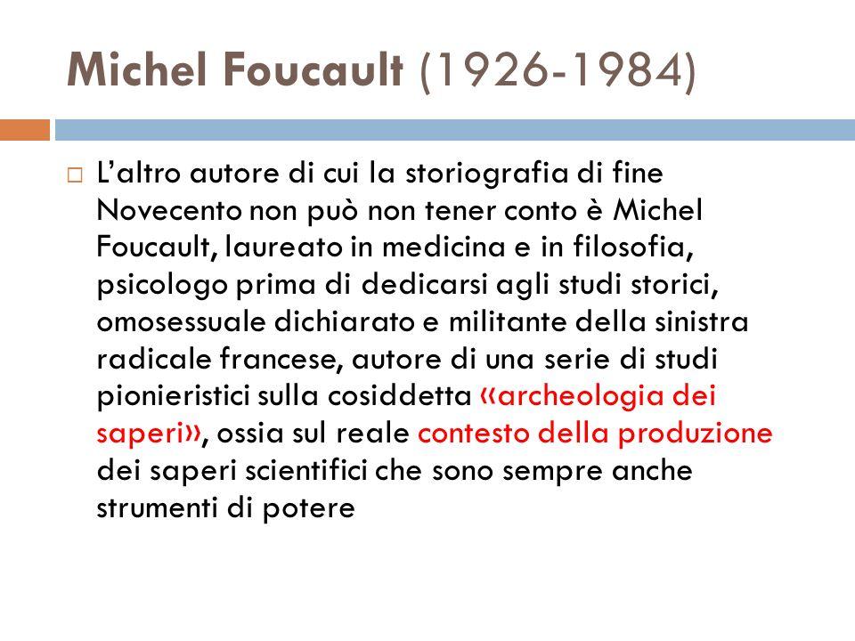 Michel Foucault (1926-1984) Laltro autore di cui la storiografia di fine Novecento non può non tener conto è Michel Foucault, laureato in medicina e in filosofia, psicologo prima di dedicarsi agli studi storici, omosessuale dichiarato e militante della sinistra radicale francese, autore di una serie di studi pionieristici sulla cosiddetta «archeologia dei saperi», ossia sul reale contesto della produzione dei saperi scientifici che sono sempre anche strumenti di potere