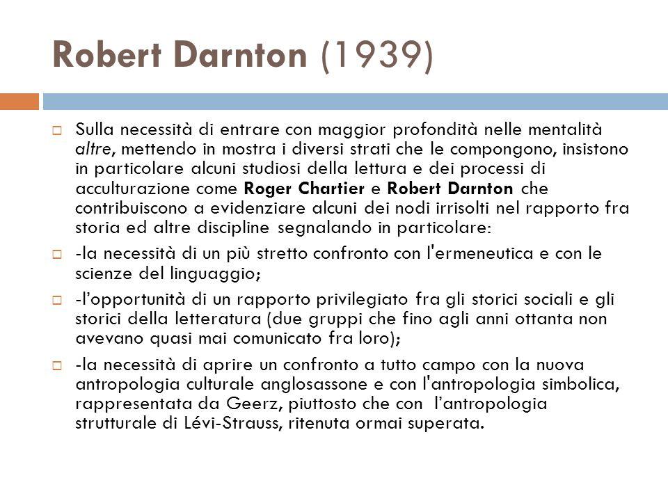 Robert Darnton (1939) Sulla necessità di entrare con maggior profondità nelle mentalità altre, mettendo in mostra i diversi strati che le compongono,