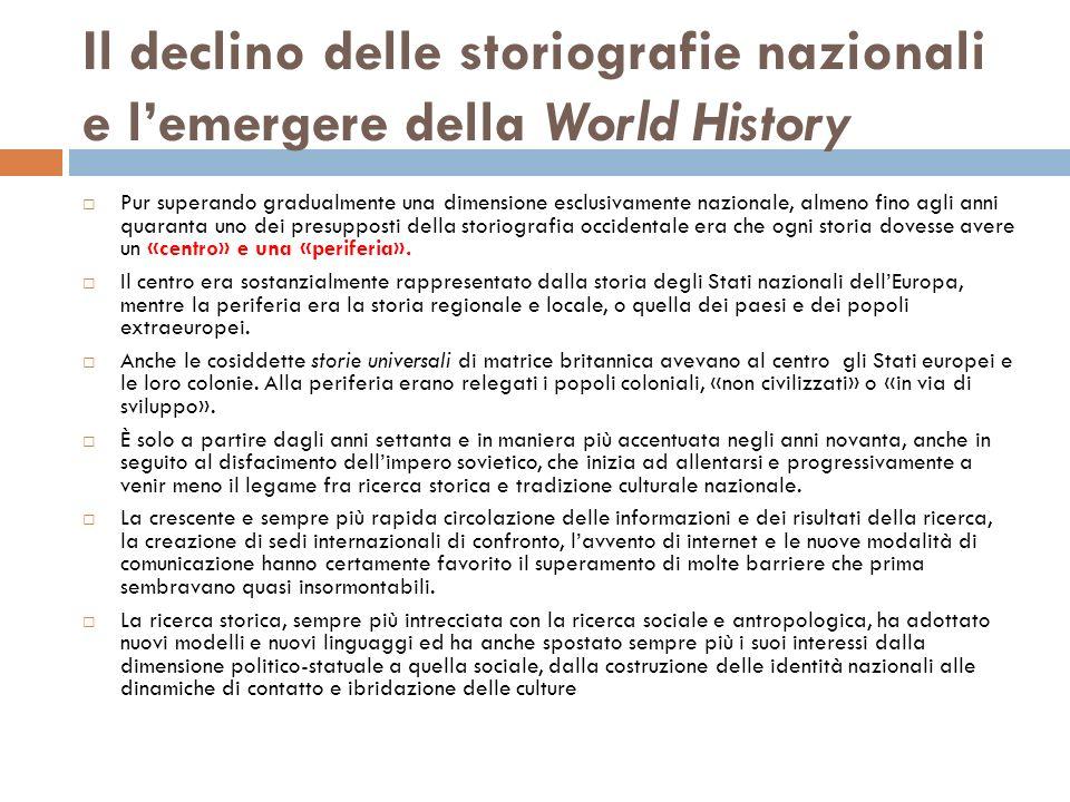 Il declino delle storiografie nazionali e lemergere della World History Pur superando gradualmente una dimensione esclusivamente nazionale, almeno fin