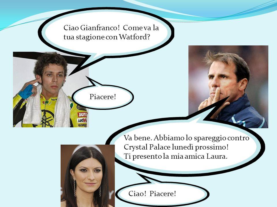 Ciao Gianfranco! Come va la tua stagione con Watford? Va bene. Abbiamo lo spareggio contro Crystal Palace lunedì prossimo! Ti presento la mia amica La