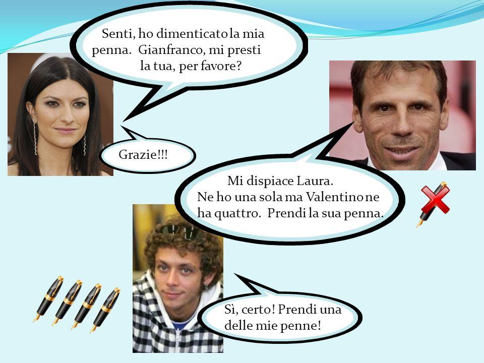 Senti, ho dimenticato la mia penna. Gianfranco, mi presti la tua, per favore? Mi dispiace Laura. Ne ho una sola ma Valentino ne ha quattro. Prendi la