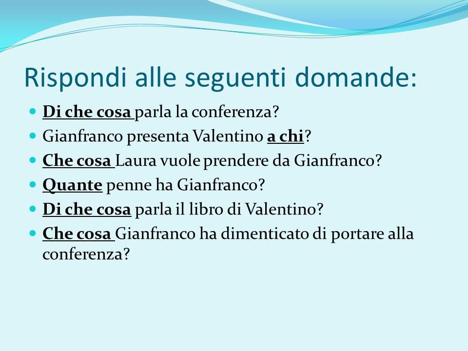 Rispondi alle seguenti domande: Di che cosa parla la conferenza? Gianfranco presenta Valentino a chi? Che cosa Laura vuole prendere da Gianfranco? Qua