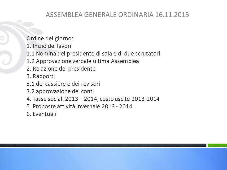 ASSEMBLEA GENERALE ORDINARIA 16.11.2013 Ordine del giorno: 1. Inizio dei lavori 1.1 Nomina del presidente di sala e di due scrutatori 1.2 Approvazione