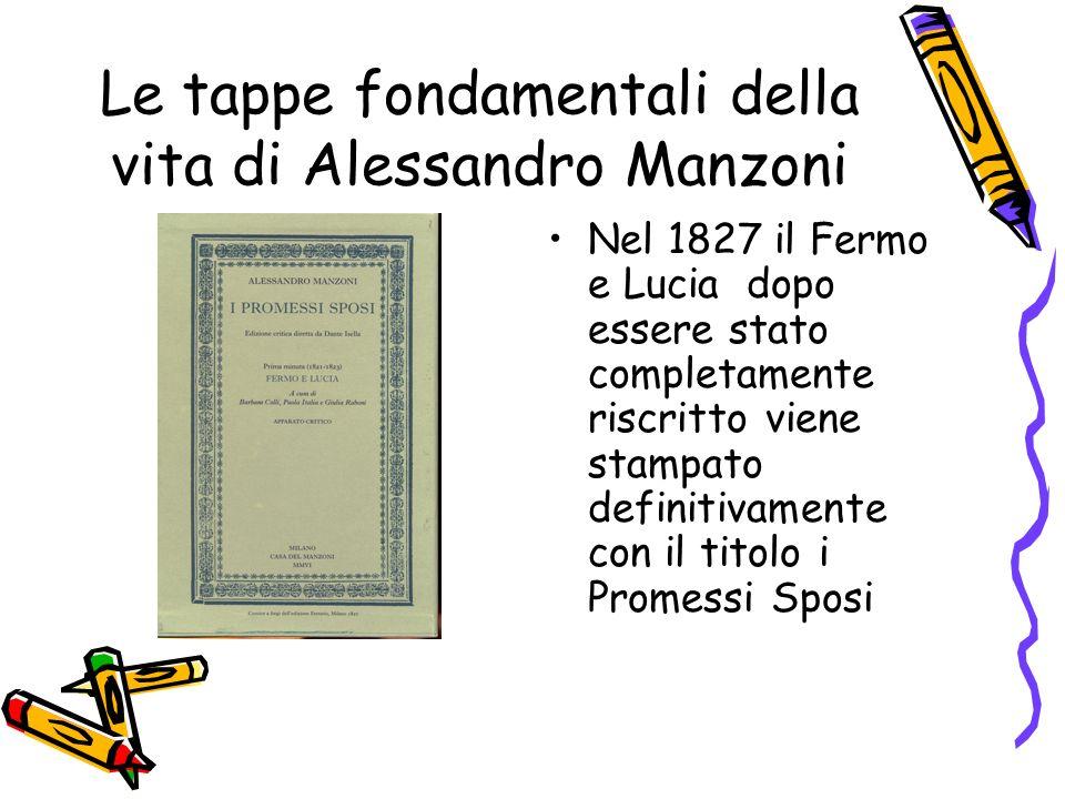 Le tappe fondamentali della vita di Alessandro Manzoni Nel 1827 il Fermo e Lucia dopo essere stato completamente riscritto viene stampato definitivamente con il titolo i Promessi Sposi