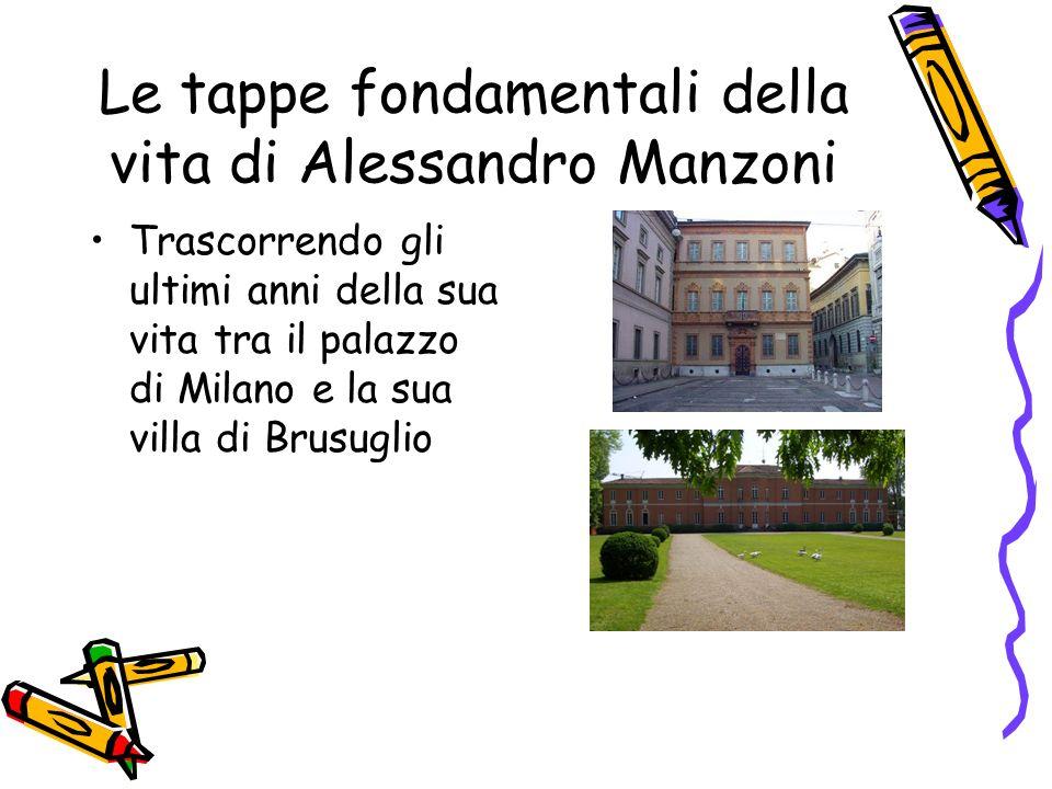 Le tappe fondamentali della vita di Alessandro Manzoni Trascorrendo gli ultimi anni della sua vita tra il palazzo di Milano e la sua villa di Brusuglio