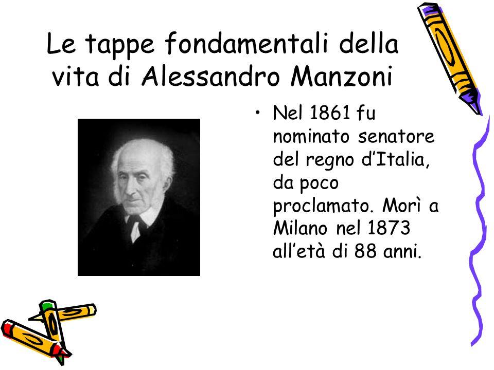 Le tappe fondamentali della vita di Alessandro Manzoni Nel 1861 fu nominato senatore del regno dItalia, da poco proclamato.