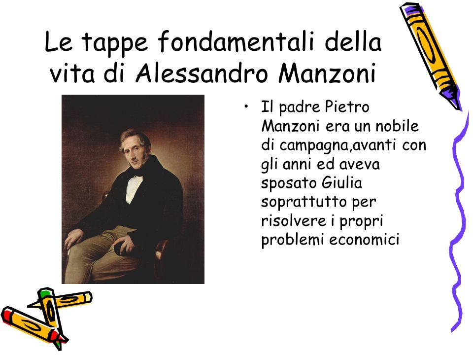 Le tappe fondamentali della vita di Alessandro Manzoni Il padre Pietro Manzoni era un nobile di campagna,avanti con gli anni ed aveva sposato Giulia soprattutto per risolvere i propri problemi economici