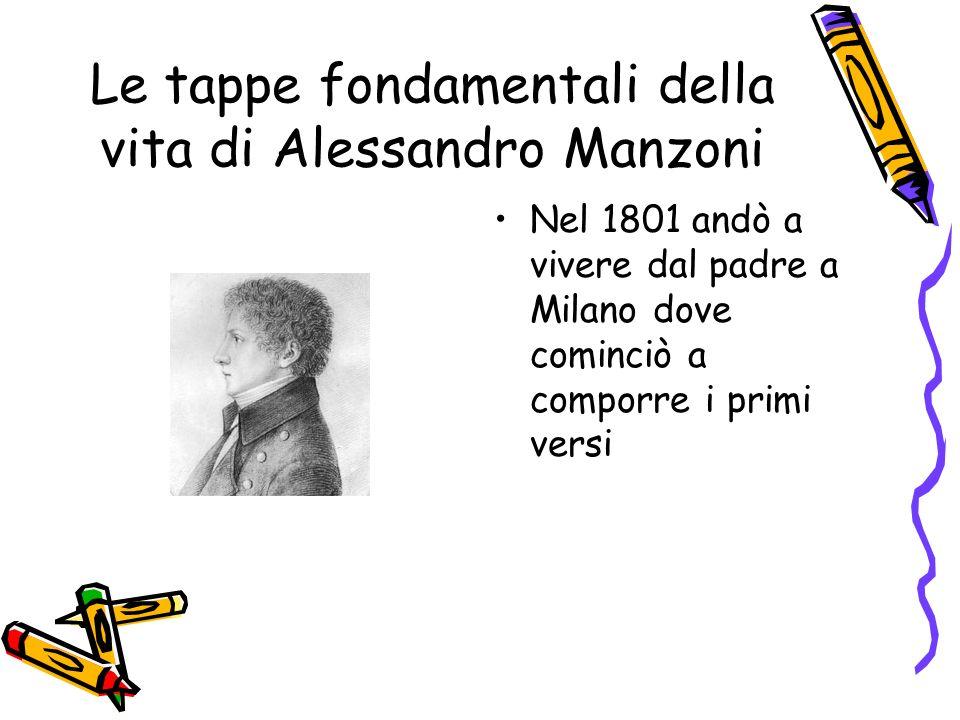 Le tappe fondamentali della vita di Alessandro Manzoni Nel 1801 andò a vivere dal padre a Milano dove cominciò a comporre i primi versi