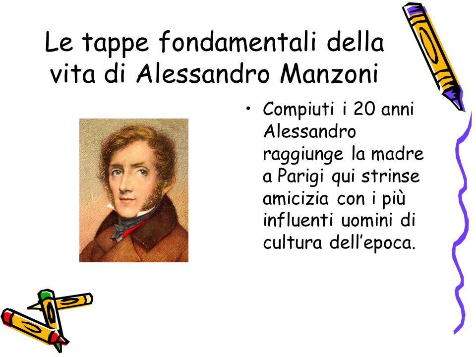 Le tappe fondamentali della vita di Alessandro Manzoni Compiuti i 20 anni Alessandro raggiunge la madre a Parigi qui strinse amicizia con i più influenti uomini di cultura dellepoca.