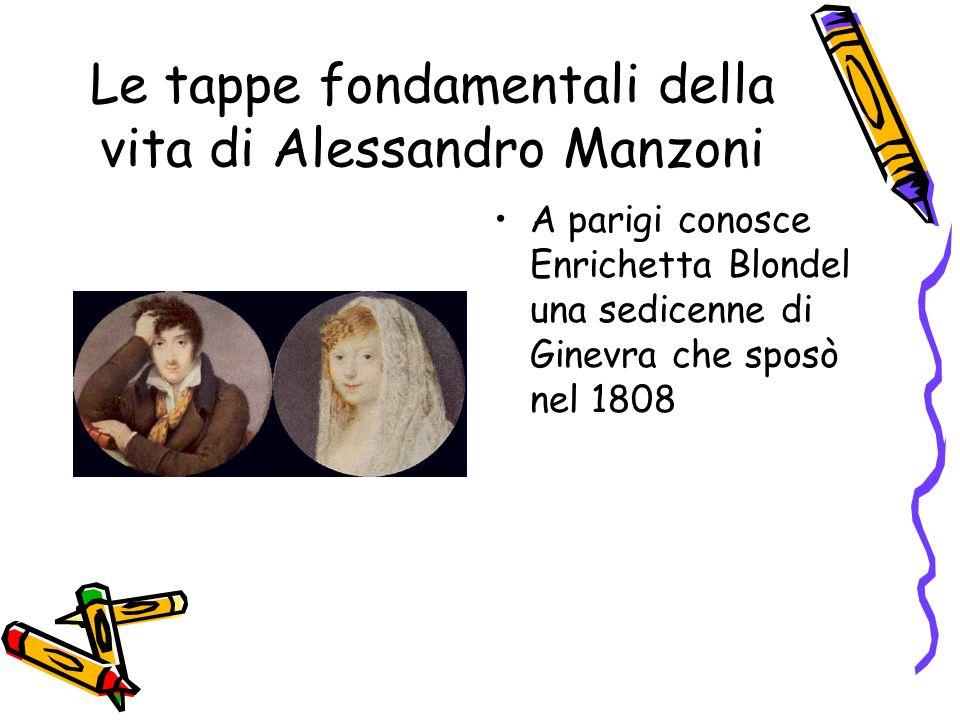 Le tappe fondamentali della vita di Alessandro Manzoni Grazie alla moglie Manzoni si riavvicinò alla religione e alla fede cattolica nel 1810 si riconcilia definitivamente con la chiesa.Da quel momento la fede fu al centro delle sue opere e della sua vita