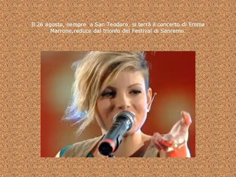 Il 26 agosto, sempre a San Teodoro, si terrà il concerto di Emma Marrone,reduce dal trionfo del Festival di Sanremo.