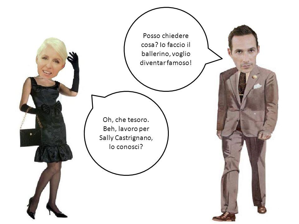 Posso chiedere cosa? Io faccio il ballerino, voglio diventar famoso! Oh, che tesoro. Beh, lavoro per Sally Castrignano, lo conosci?