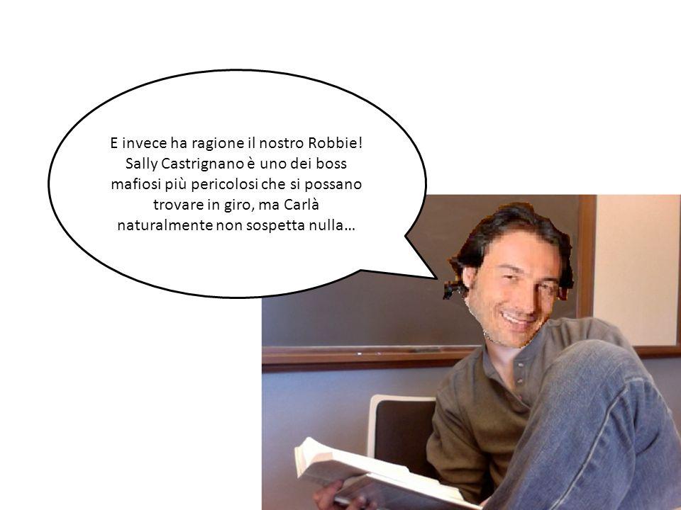 E invece ha ragione il nostro Robbie! Sally Castrignano è uno dei boss mafiosi più pericolosi che si possano trovare in giro, ma Carlà naturalmente no