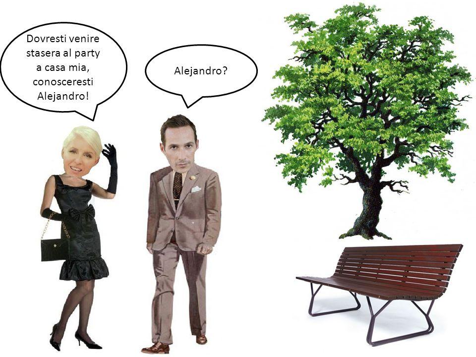 Dovresti venire stasera al party a casa mia, conosceresti Alejandro! Alejandro?