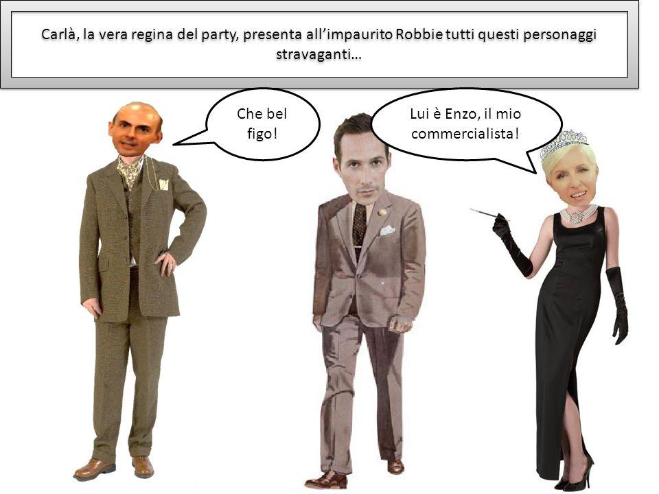 Carlà, la vera regina del party, presenta allimpaurito Robbie tutti questi personaggi stravaganti… Lui è Enzo, il mio commercialista! Che bel figo!