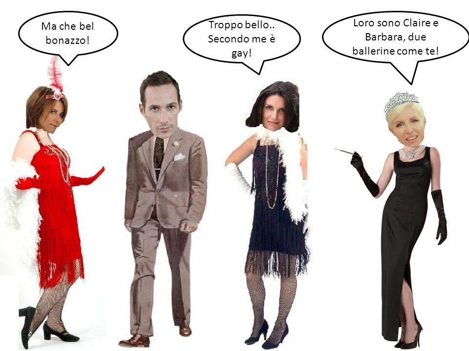 Loro sono Claire e Barbara, due ballerine come te! Ma che bel bonazzo! Troppo bello.. Secondo me è gay!