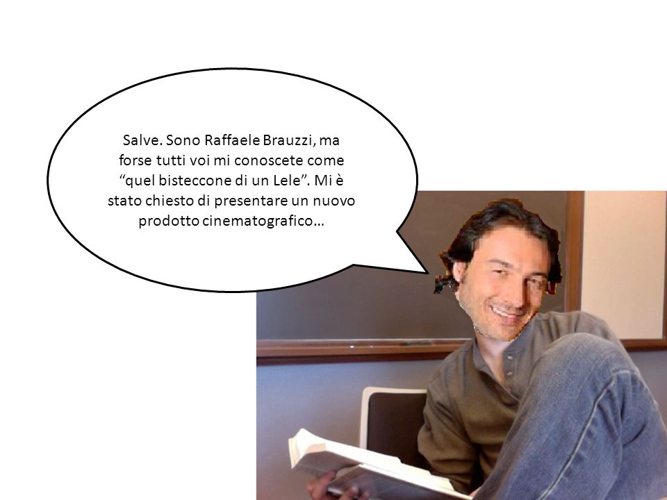 Salve.Sono Raffaele Brauzzi, ma forse tutti voi mi conoscete come quel bisteccone di un Lele.