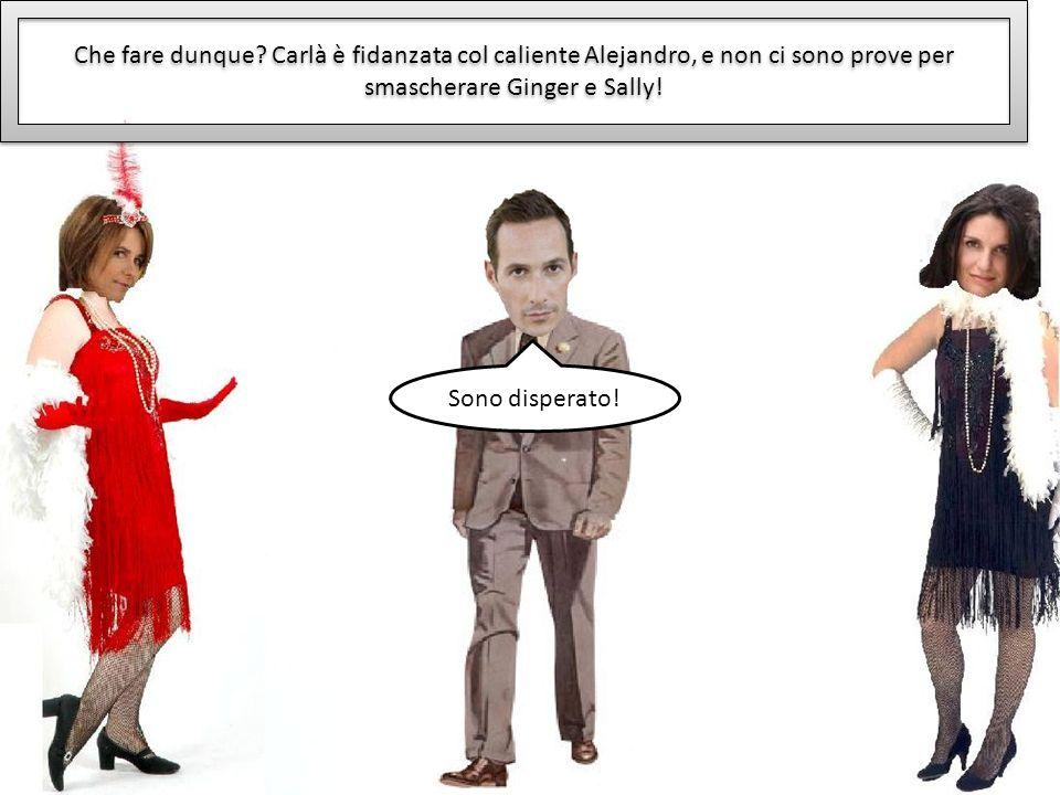 Che fare dunque? Carlà è fidanzata col caliente Alejandro, e non ci sono prove per smascherare Ginger e Sally! Sono disperato!
