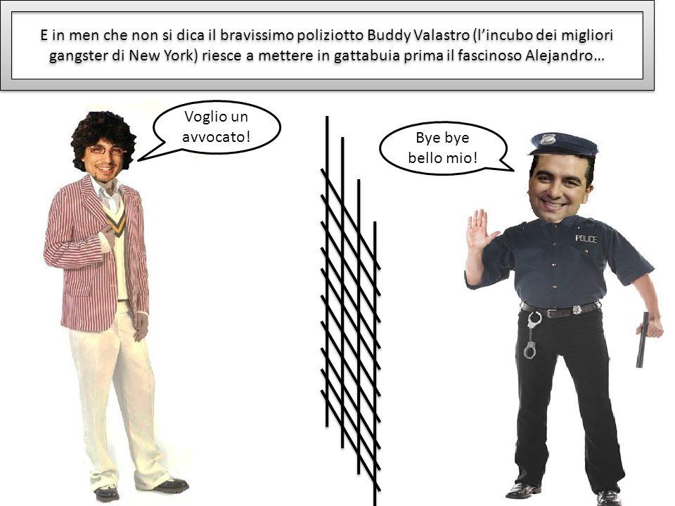 E in men che non si dica il bravissimo poliziotto Buddy Valastro (lincubo dei migliori gangster di New York) riesce a mettere in gattabuia prima il fascinoso Alejandro… Bye bye bello mio.