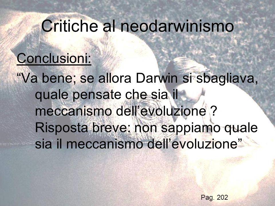 Critiche al neodarwinismo Conclusioni: Va bene; se allora Darwin si sbagliava, quale pensate che sia il meccanismo dellevoluzione ? Risposta breve: no