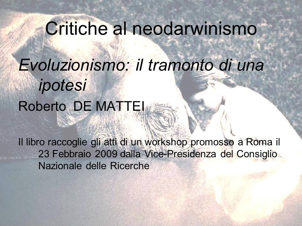 Critiche al neodarwinismo Evoluzionismo: il tramonto di una ipotesi Roberto DE MATTEI Il libro raccoglie gli atti di un workshop promosso a Roma il 23