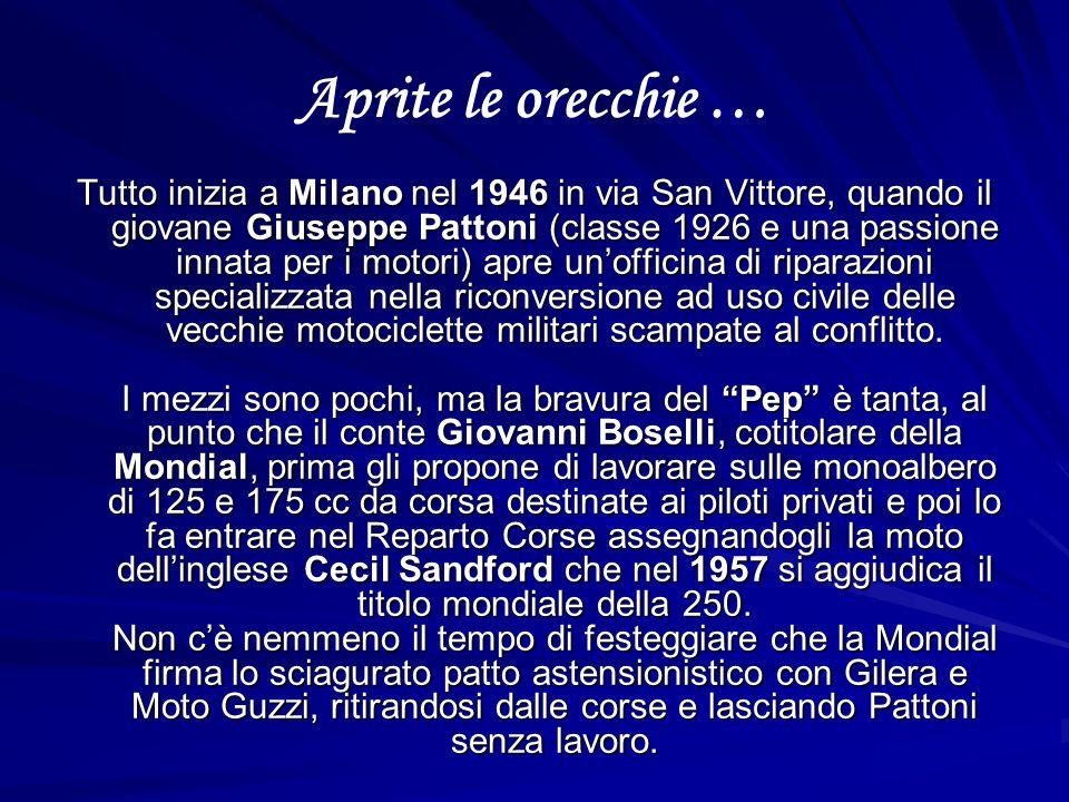 Aprite le orecchie … Tutto inizia a Milano nel 1946 in via San Vittore, quando il giovane Giuseppe Pattoni (classe 1926 e una passione innata per i motori) apre unofficina di riparazioni specializzata nella riconversione ad uso civile delle vecchie motociclette militari scampate al conflitto.