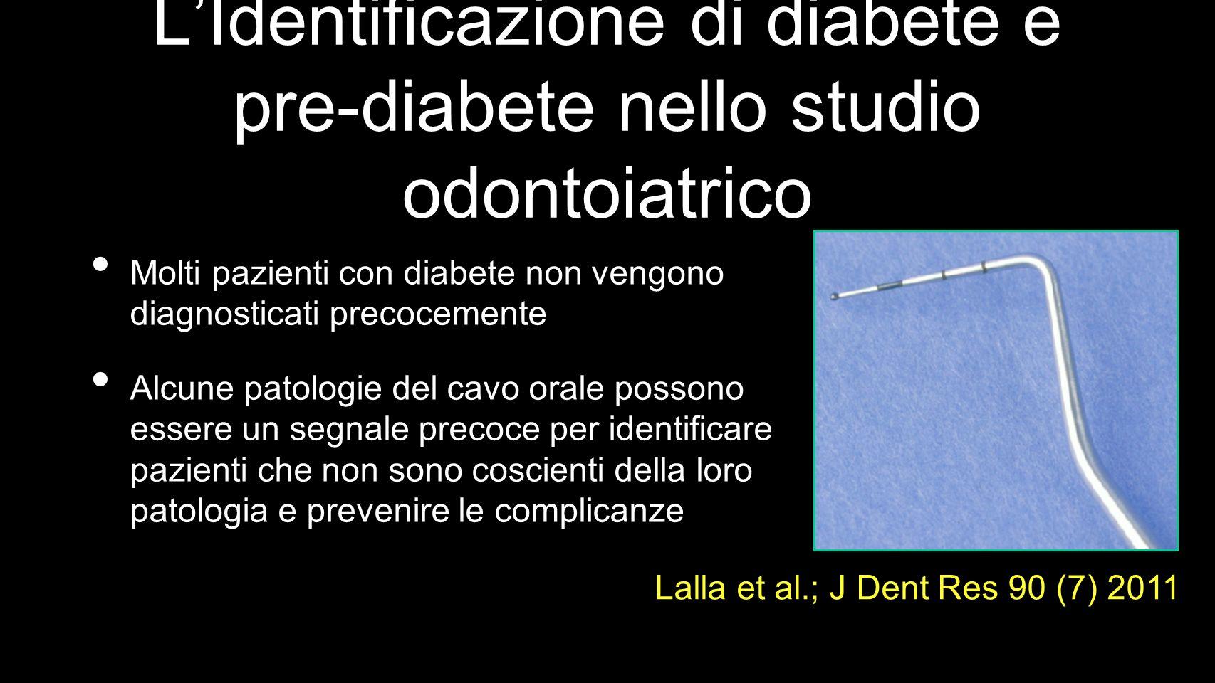 LIdentificazione di diabete e pre-diabete nello studio odontoiatrico Molti pazienti con diabete non vengono diagnosticati precocemente Alcune patologie del cavo orale possono essere un segnale precoce per identificare pazienti che non sono coscienti della loro patologia e prevenire le complicanze Lalla et al.; J Dent Res 90 (7) 2011