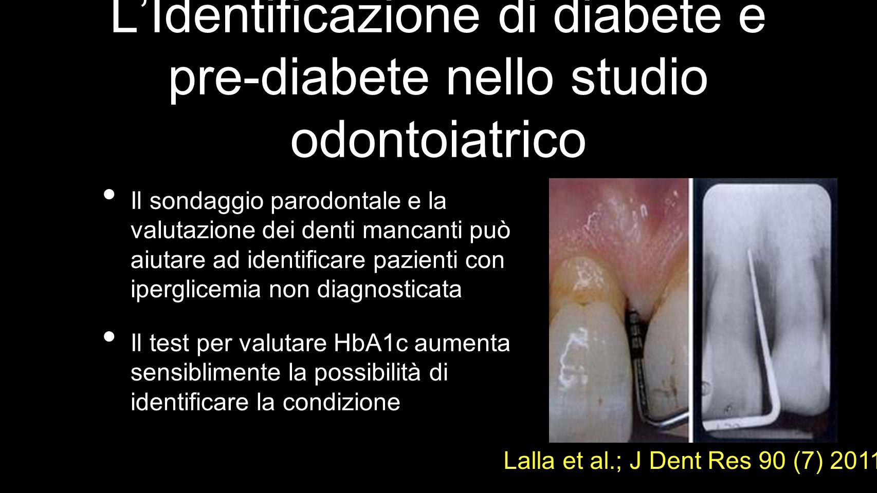 LIdentificazione di diabete e pre-diabete nello studio odontoiatrico Il sondaggio parodontale e la valutazione dei denti mancanti può aiutare ad identificare pazienti con iperglicemia non diagnosticata Il test per valutare HbA1c aumenta sensiblimente la possibilità di identificare la condizione Lalla et al.; J Dent Res 90 (7) 2011