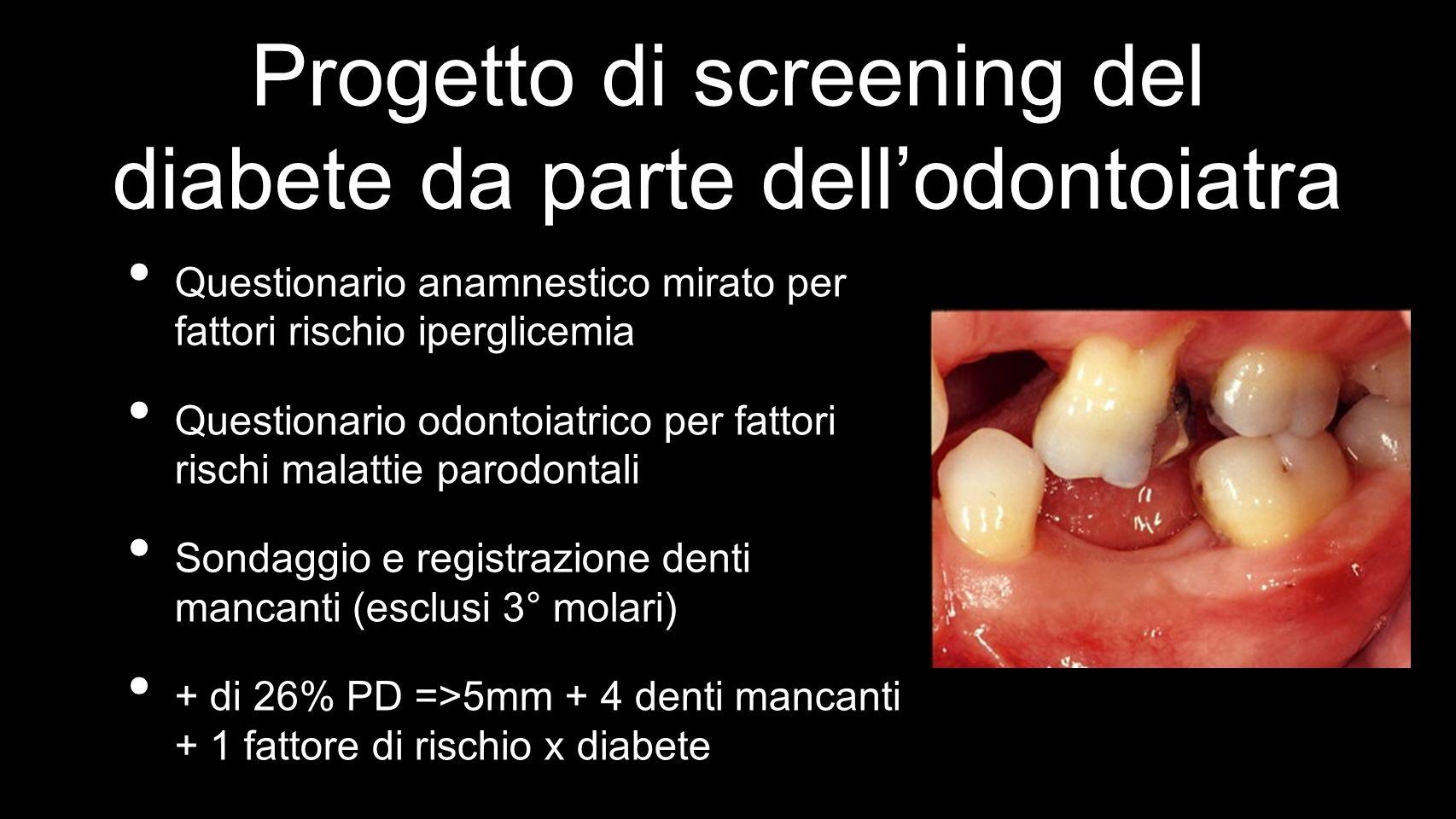 Progetto di screening del diabete da parte dellodontoiatra Questionario anamnestico mirato per fattori rischio iperglicemia Questionario odontoiatrico per fattori rischi malattie parodontali Sondaggio e registrazione denti mancanti (esclusi 3° molari) + di 26% PD =>5mm + 4 denti mancanti + 1 fattore di rischio x diabete