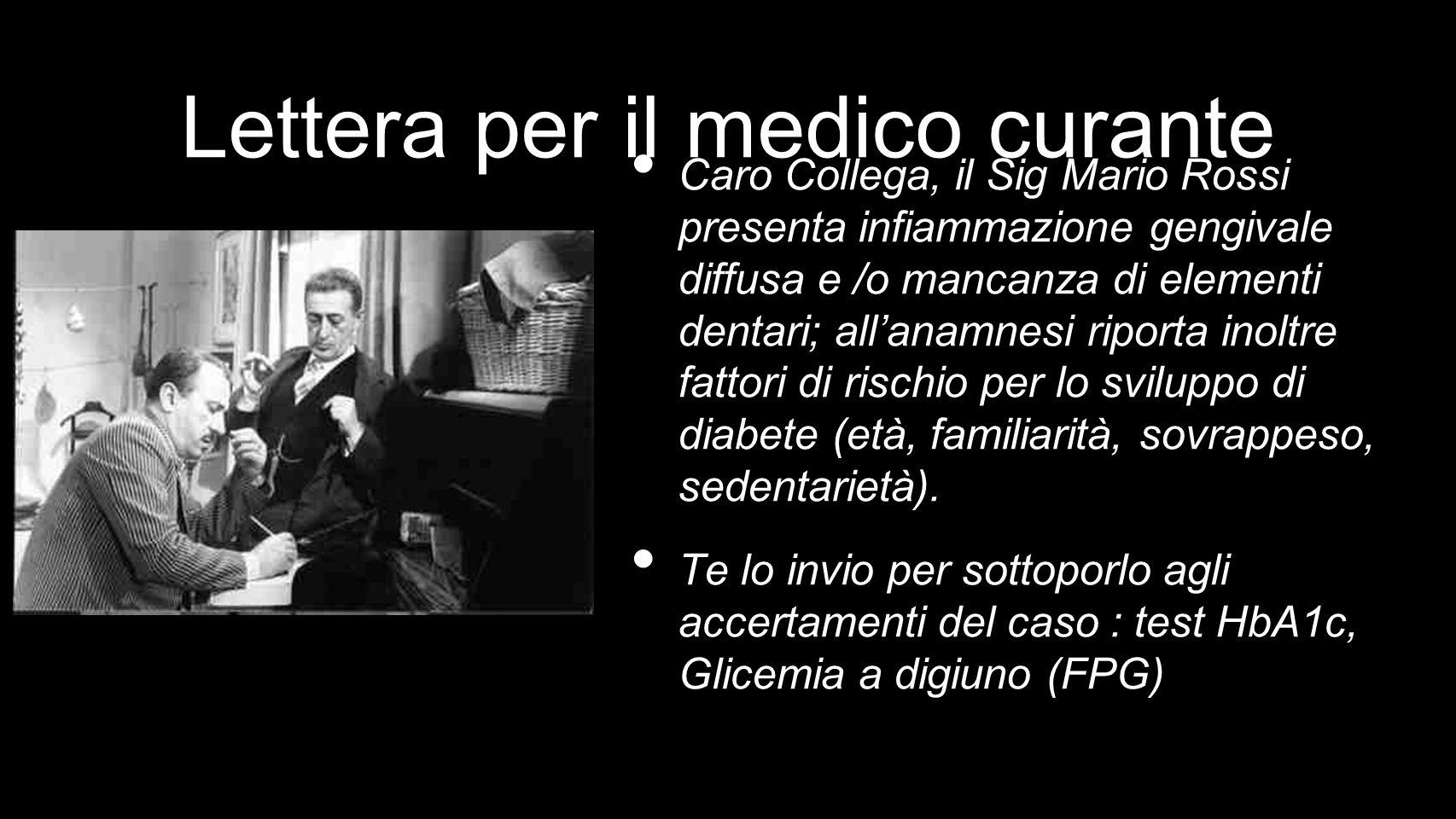 Lettera per il medico curante Caro Collega, il Sig Mario Rossi presenta infiammazione gengivale diffusa e /o mancanza di elementi dentari; allanamnesi riporta inoltre fattori di rischio per lo sviluppo di diabete (età, familiarità, sovrappeso, sedentarietà).