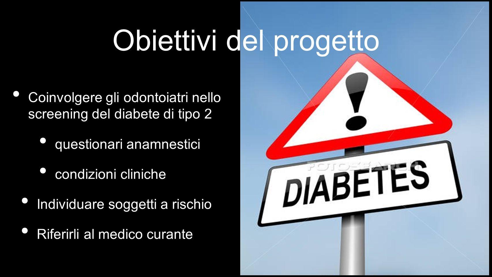 Coinvolgere gli odontoiatri nello screening del diabete di tipo 2 questionari anamnestici condizioni cliniche Individuare soggetti a rischio Riferirli al medico curante Obiettivi del progetto
