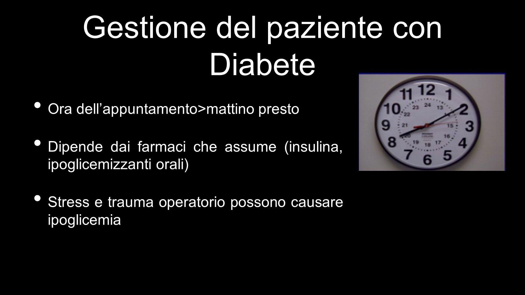Gestione del paziente con Diabete Ora dellappuntamento>mattino presto Dipende dai farmaci che assume (insulina, ipoglicemizzanti orali) Stress e trauma operatorio possono causare ipoglicemia