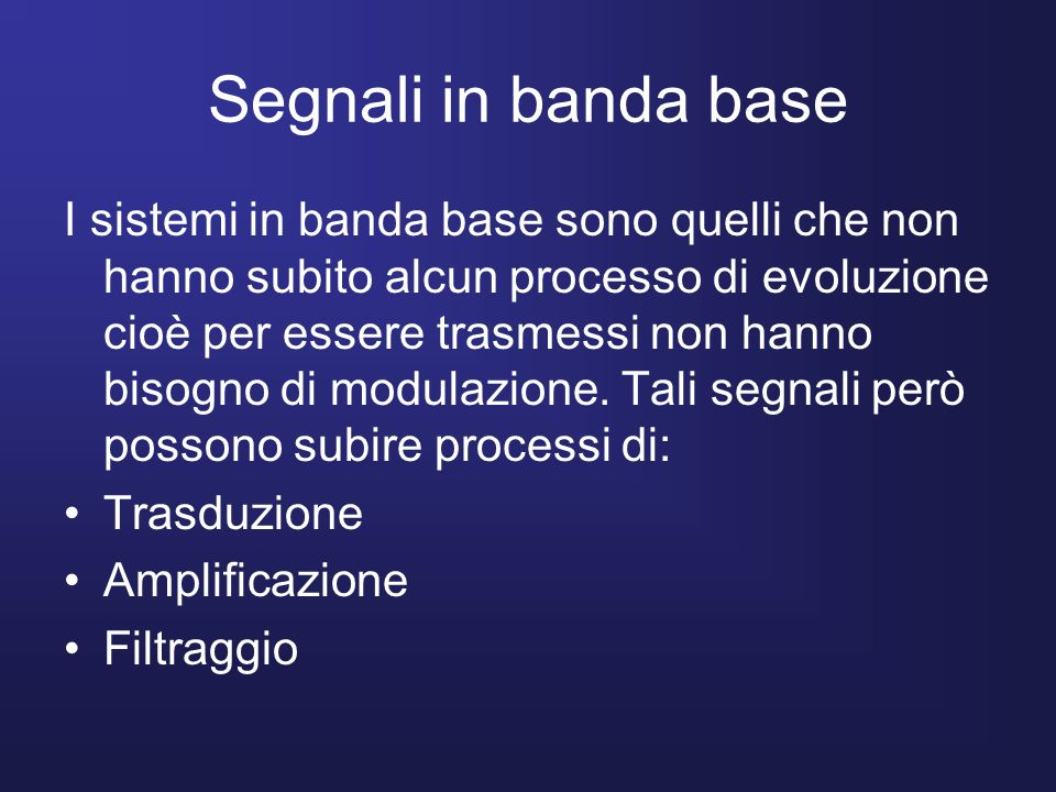 Segnali in banda base I sistemi in banda base sono quelli che non hanno subito alcun processo di evoluzione cioè per essere trasmessi non hanno bisogn