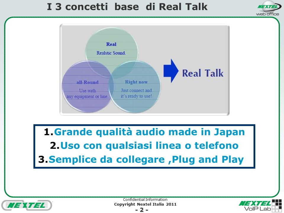 Confidential Information Copyright Nextel Italia 2011 - 2 - I 3 concetti base di Real Talk 1.Grande qualità audio made in Japan 2.Uso con qualsiasi linea o telefono 3.Semplice da collegare,Plug and Play