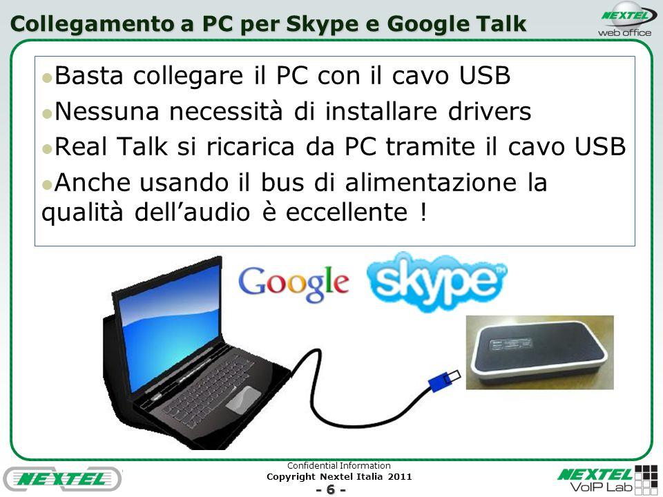Confidential Information Copyright Nextel Italia 2011 - 6 - Collegamento a PC per Skype e Google Talk Basta collegare il PC con il cavo USB Nessuna necessità di installare drivers Real Talk si ricarica da PC tramite il cavo USB Anche usando il bus di alimentazione la qualità dellaudio è eccellente !